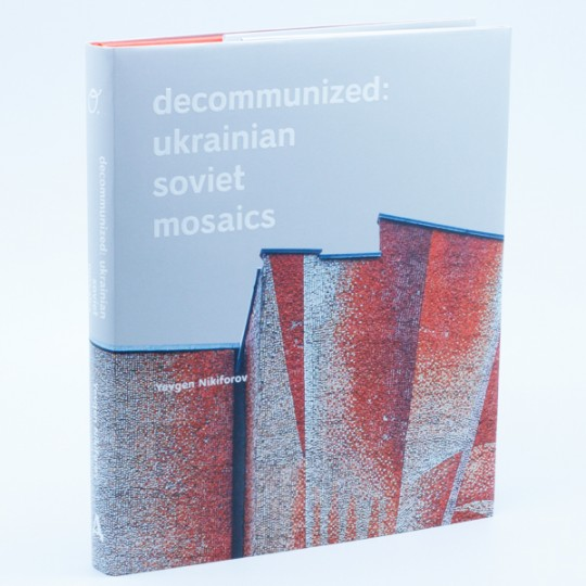 Decommunized: Ukranian Soviet Mosaics / Украинские мозаики Советского периода (Английский)